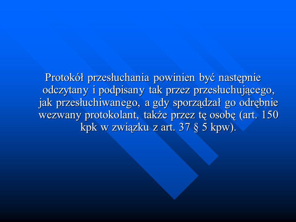 Protokół przesłuchania powinien być następnie odczytany i podpisany tak przez przesłuchującego, jak przesłuchiwanego, a gdy sporządzał go odrębnie wezwany protokolant, także przez tę osobę (art.