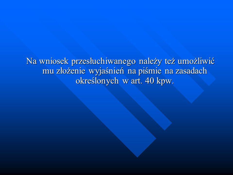 Na wniosek przesłuchiwanego należy też umożliwić mu złożenie wyjaśnień na piśmie na zasadach określonych w art.
