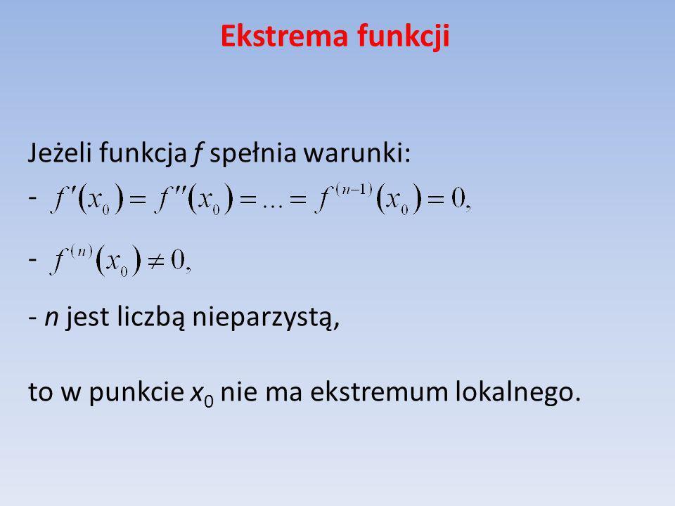 Ekstrema funkcji Jeżeli funkcja f spełnia warunki: - - n jest liczbą nieparzystą, to w punkcie x0 nie ma ekstremum lokalnego.