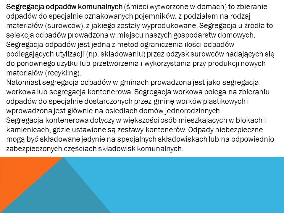 Segregacja odpadów komunalnych (śmieci wytworzone w domach) to zbieranie odpadów do specjalnie oznakowanych pojemników, z podziałem na rodzaj materiałów (surowców), z jakiego zostały wyprodukowane. Segregacja u źródła to selekcja odpadów prowadzona w miejscu naszych gospodarstw domowych. Segregacja odpadów jest jedną z metod ograniczenia ilości odpadów podlegających utylizacji (np. składowaniu) przez odzysk surowców nadających się do ponownego użytku lub przetworzenia i wykorzystania przy produkcji nowych materiałów (recykling).