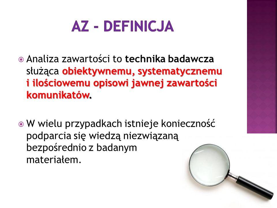 AZ - definicja Analiza zawartości to technika badawcza służąca obiektywnemu, systematycznemu i ilościowemu opisowi jawnej zawartości komunikatów.