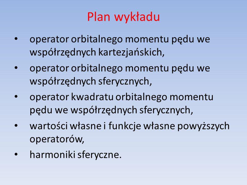 Plan wykładu operator orbitalnego momentu pędu we współrzędnych kartezjańskich, operator orbitalnego momentu pędu we współrzędnych sferycznych,