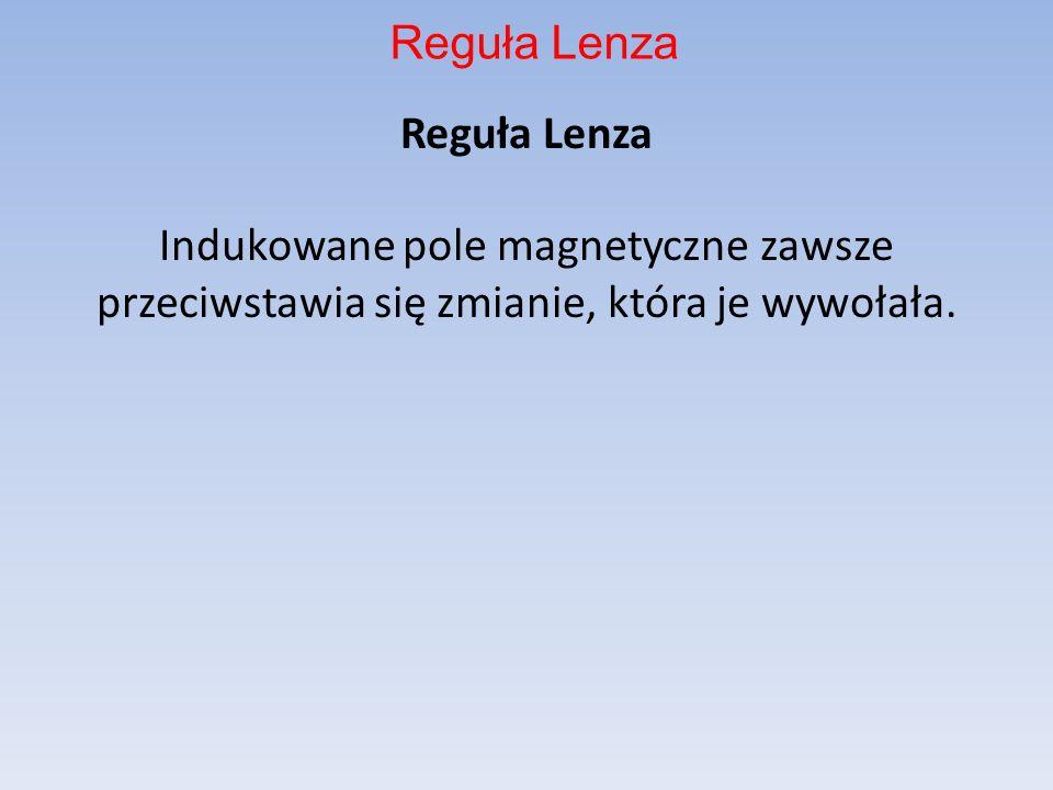 Reguła Lenza Reguła Lenza Indukowane pole magnetyczne zawsze przeciwstawia się zmianie, która je wywołała.