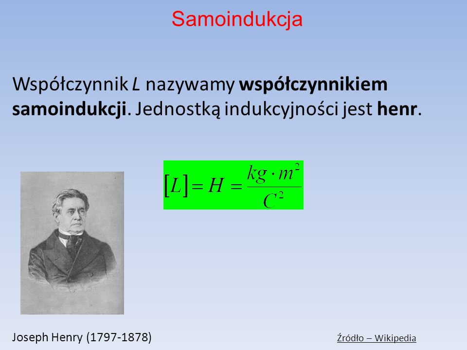Samoindukcja Współczynnik L nazywamy współczynnikiem samoindukcji. Jednostką indukcyjności jest henr.