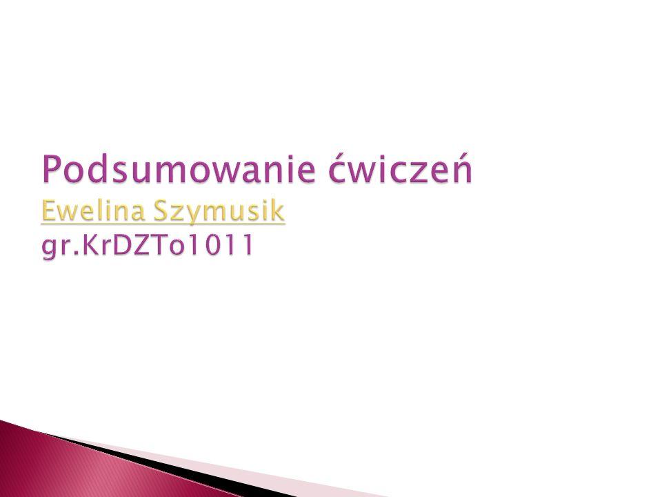 Podsumowanie ćwiczeń Ewelina Szymusik gr.KrDZTo1011