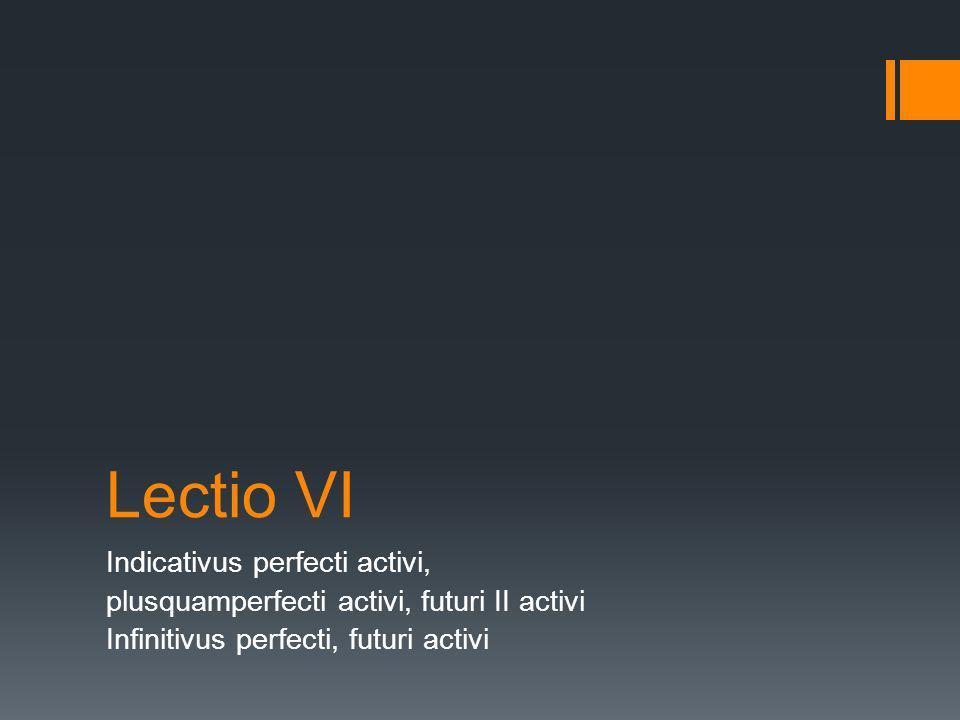 Lectio VI Indicativus perfecti activi,