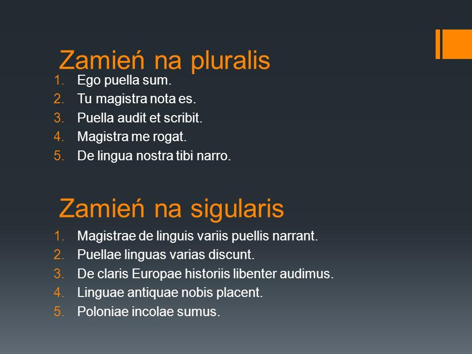 Zamień na pluralis Zamień na sigularis Ego puella sum.