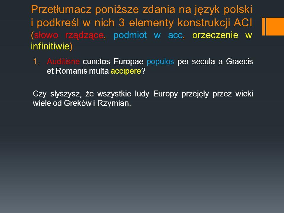 Przetłumacz poniższe zdania na język polski i podkreśl w nich 3 elementy konstrukcji ACI (słowo rządzące, podmiot w acc, orzeczenie w infinitiwie)