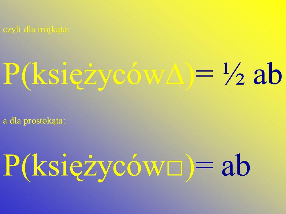 P(księżyców∆)= ½ ab P(księżyców□)= ab czyli dla trójkąta: