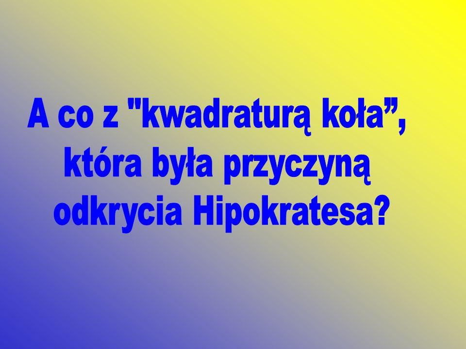 A co z kwadraturą koła , która była przyczyną odkrycia Hipokratesa
