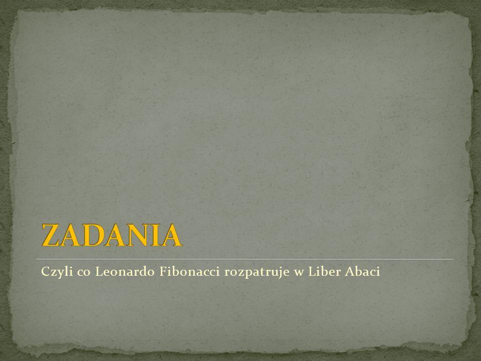 ZADANIA Czyli co Leonardo Fibonacci rozpatruje w Liber Abaci