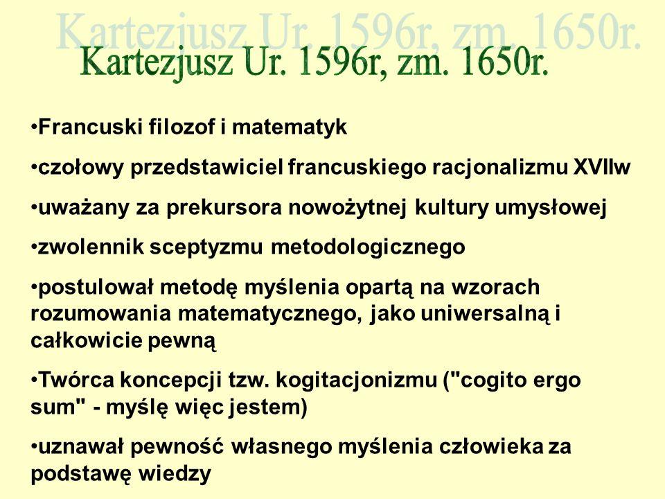 Kartezjusz Ur. 1596r, zm. 1650r. Francuski filozof i matematyk