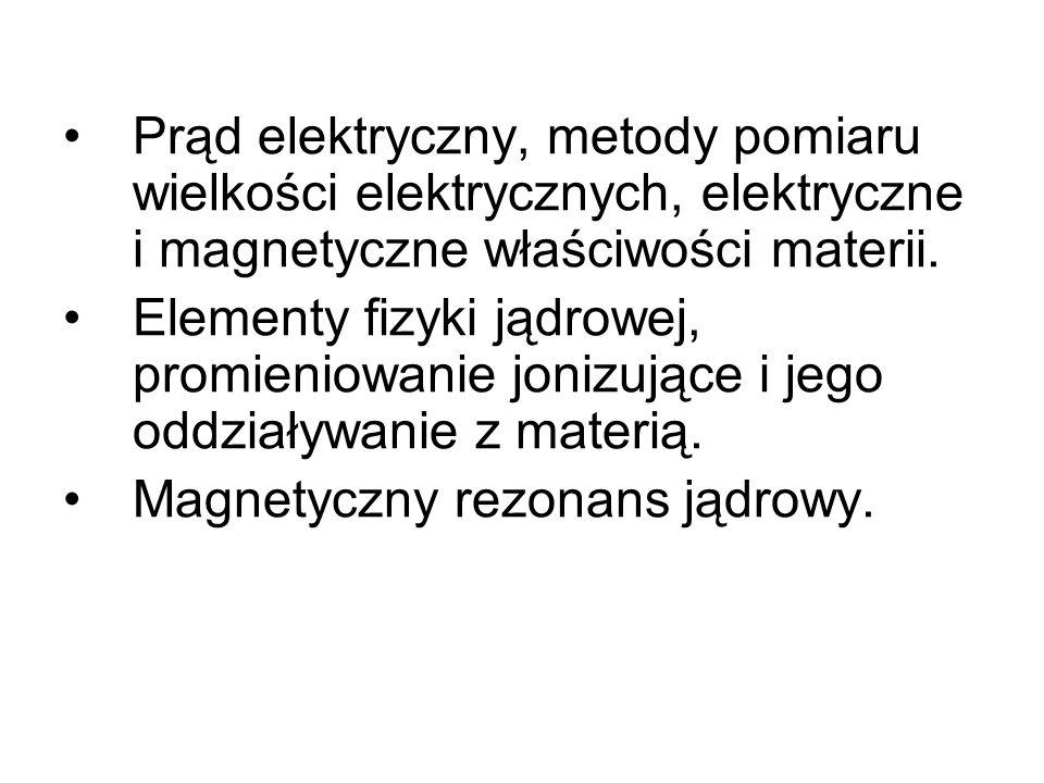 Prąd elektryczny, metody pomiaru wielkości elektrycznych, elektryczne i magnetyczne właściwości materii.