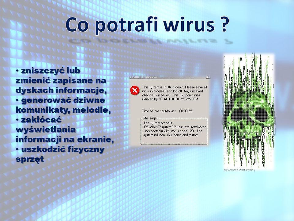 Co potrafi wirus zniszczyć lub zmienić zapisane na dyskach informacje, generować dziwne komunikaty, melodie,