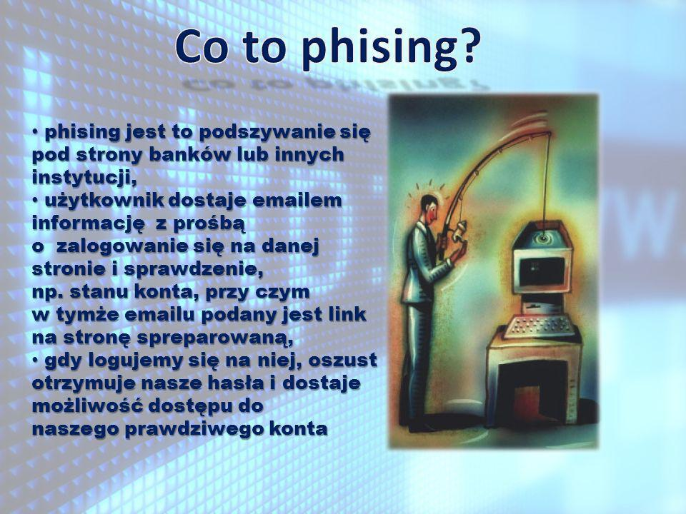 Co to phising phising jest to podszywanie się pod strony banków lub innych instytucji,