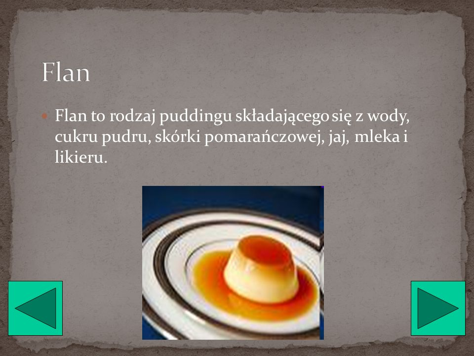 Flan Flan to rodzaj puddingu składającego się z wody, cukru pudru, skórki pomarańczowej, jaj, mleka i likieru.