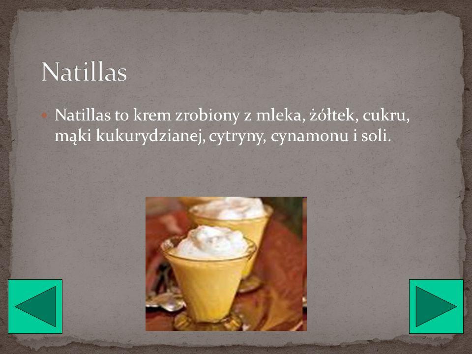 Natillas Natillas to krem zrobiony z mleka, żółtek, cukru, mąki kukurydzianej, cytryny, cynamonu i soli.