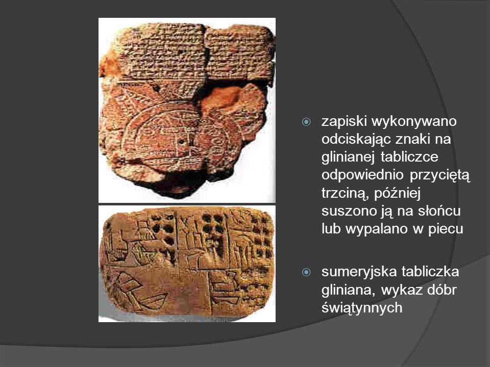 zapiski wykonywano odciskając znaki na glinianej tabliczce odpowiednio przyciętą trzciną, później suszono ją na słońcu lub wypalano w piecu