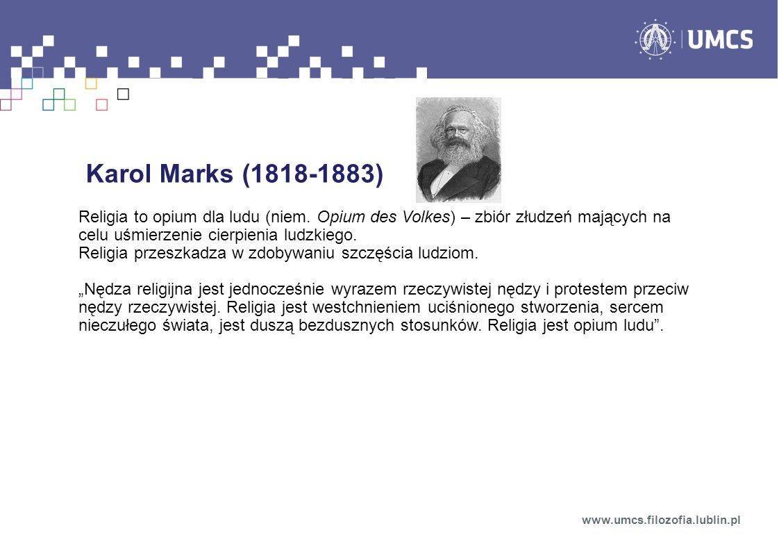 Karol Marks (1818-1883) Religia to opium dla ludu (niem. Opium des Volkes) – zbiór złudzeń mających na celu uśmierzenie cierpienia ludzkiego.