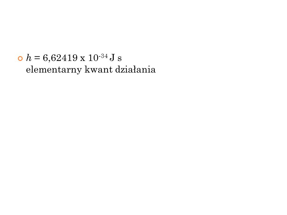 h = 6,62419 x 10-34 J s elementarny kwant działania