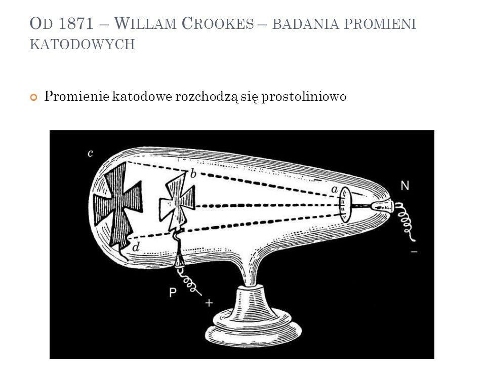 Od 1871 – Willam Crookes – badania promieni katodowych