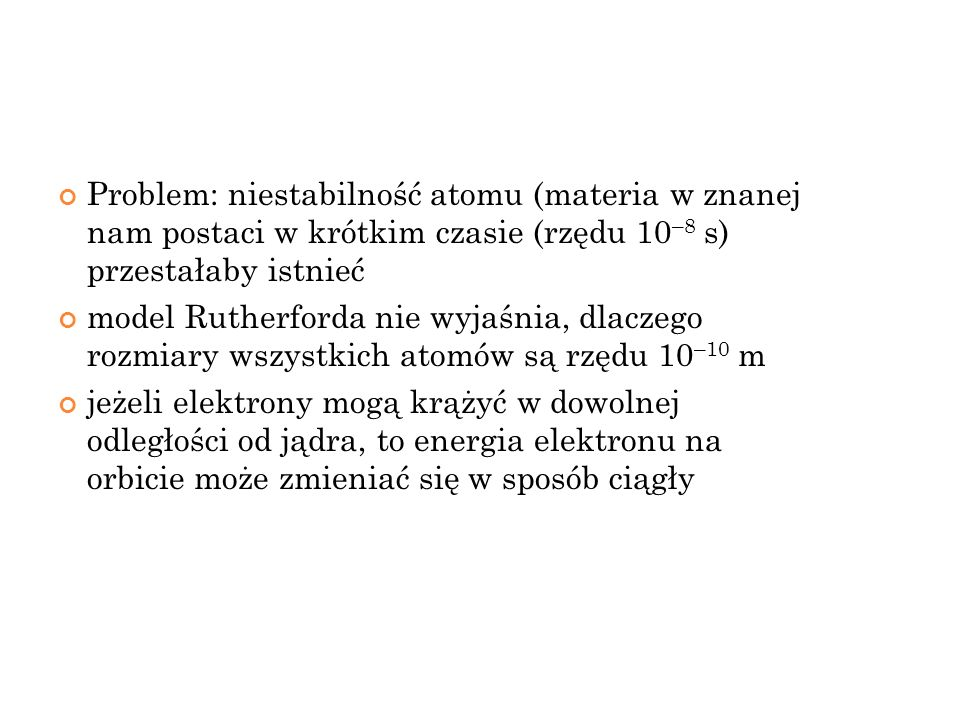 Problem: niestabilność atomu (materia w znanej nam postaci w krótkim czasie (rzędu 10–8 s) przestałaby istnieć