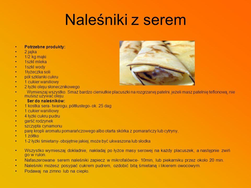 Naleśniki z serem Potrzebne produkty: 2 jajka. 1/2 kg mąki. 1szkl mleka. 1szkl wody. 1łyżeczka soli.