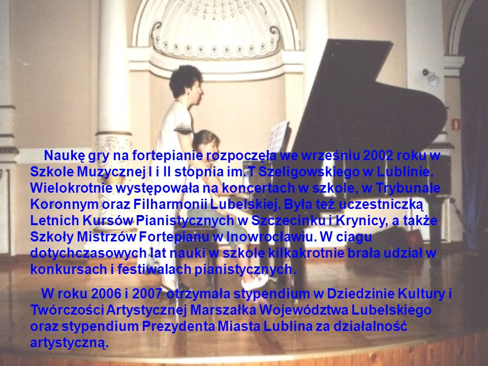 Naukę gry na fortepianie rozpoczęła we wrześniu 2002 roku w Szkole Muzycznej I i II stopnia im.T Szeligowskiego w Lublinie. Wielokrotnie występowała na koncertach w szkole, w Trybunale Koronnym oraz Filharmonii Lubelskiej. Była też uczestniczką Letnich Kursów Pianistycznych w Szczecinku i Krynicy, a także Szkoły Mistrzów Fortepianu w Inowrocławiu. W ciagu dotychczasowych lat nauki w szkole kilkakrotnie brała udział w konkursach i festiwalach pianistycznych.