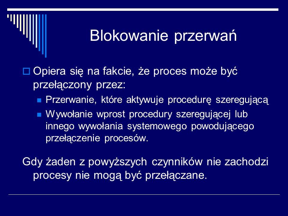 Blokowanie przerwań Opiera się na fakcie, że proces może być przełączony przez: Przerwanie, które aktywuje procedurę szeregującą.