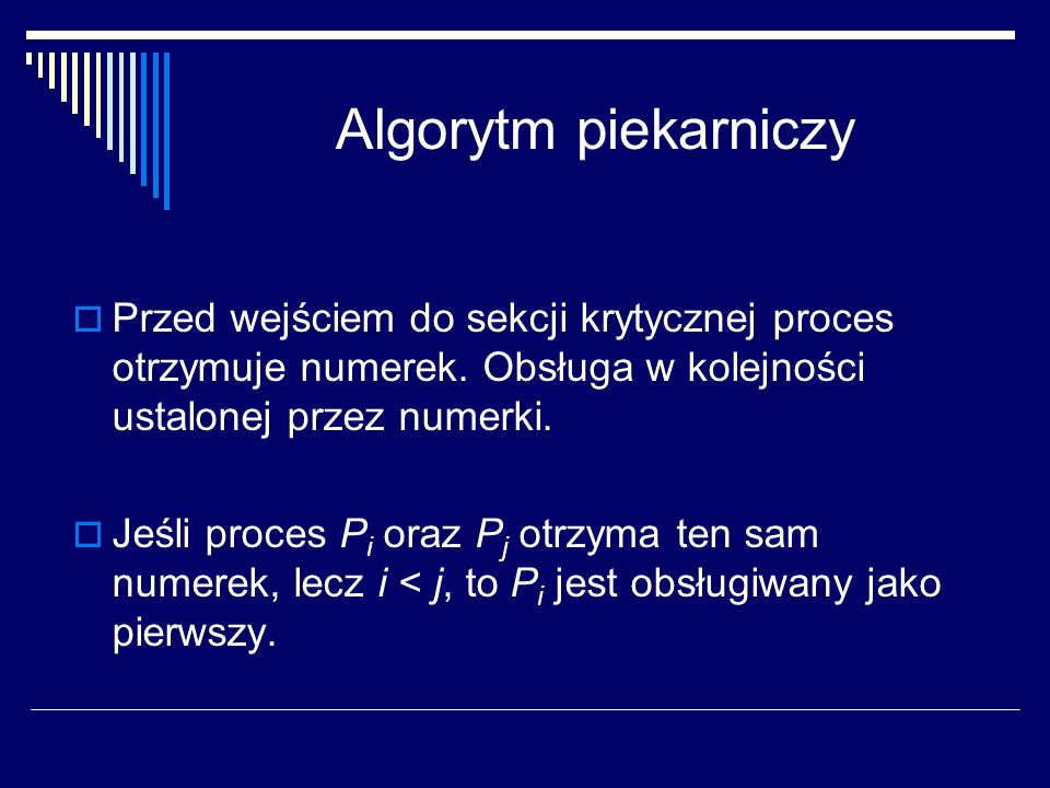 Algorytm piekarniczyPrzed wejściem do sekcji krytycznej proces otrzymuje numerek. Obsługa w kolejności ustalonej przez numerki.