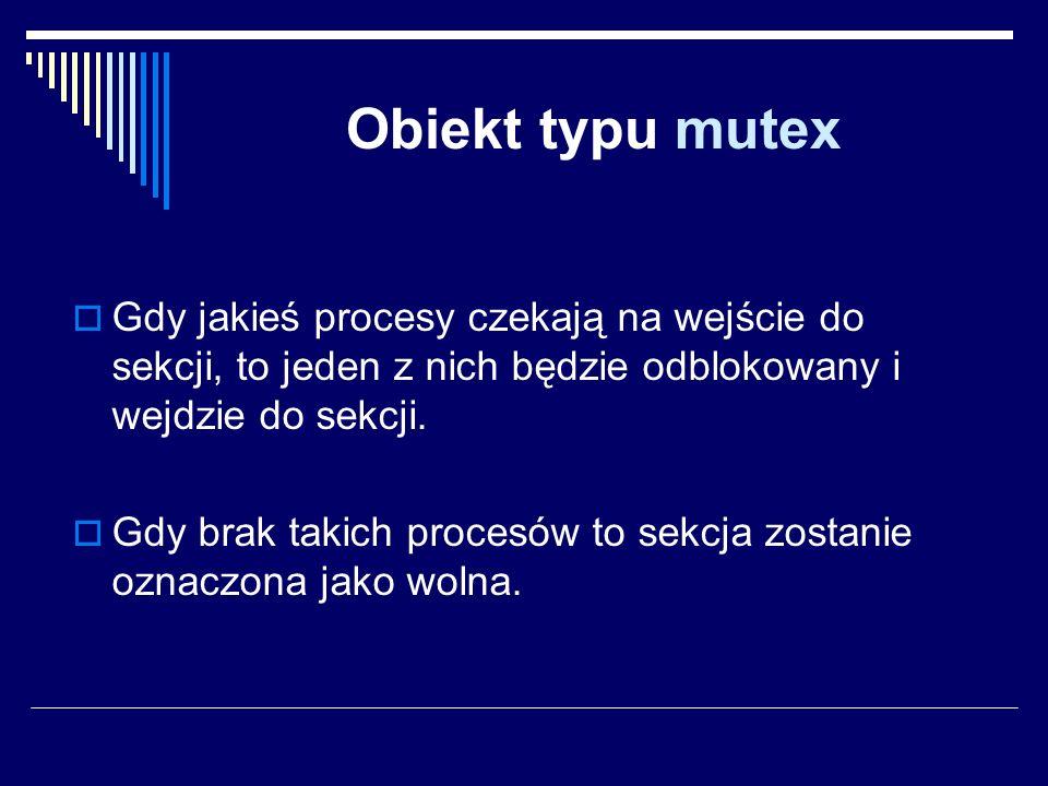 Obiekt typu mutex Gdy jakieś procesy czekają na wejście do sekcji, to jeden z nich będzie odblokowany i wejdzie do sekcji.