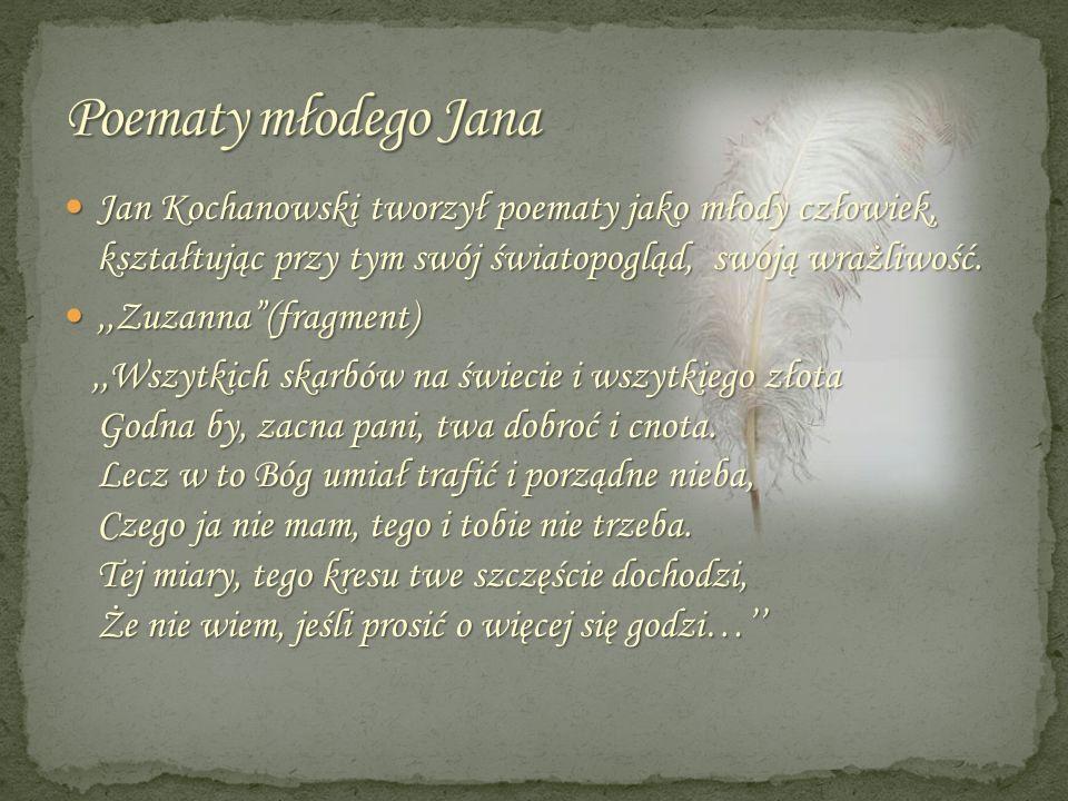 Poematy młodego JanaJan Kochanowski tworzył poematy jako młody człowiek, kształtując przy tym swój światopogląd, swoją wrażliwość.