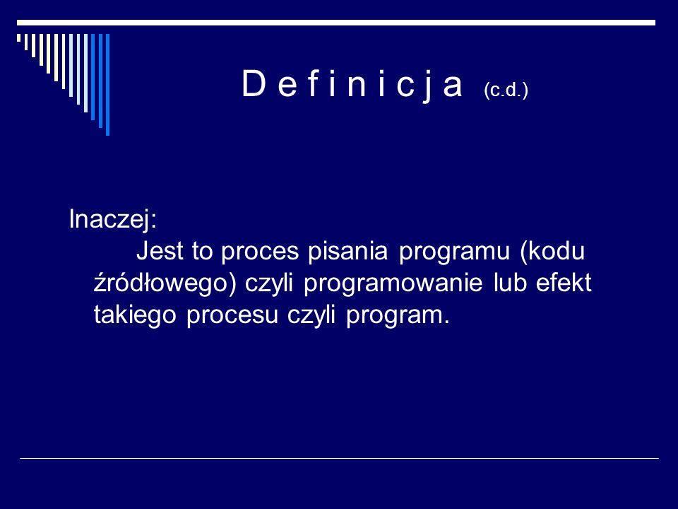 D e f i n i c j a (c.d.) Inaczej: Jest to proces pisania programu (kodu źródłowego) czyli programowanie lub efekt takiego procesu czyli program.