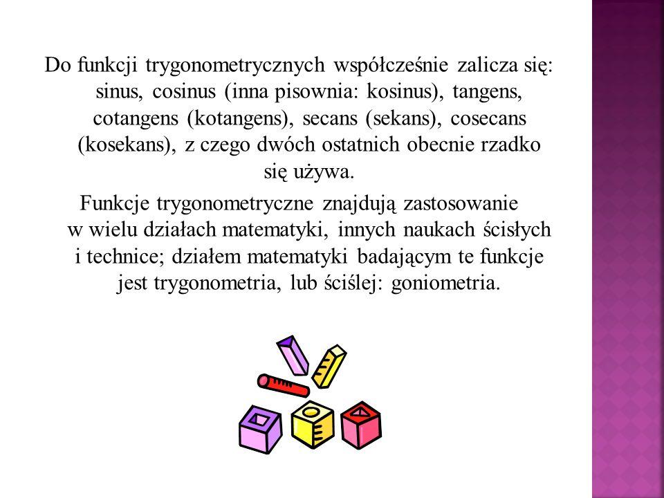 Do funkcji trygonometrycznych współcześnie zalicza się: sinus, cosinus (inna pisownia: kosinus), tangens, cotangens (kotangens), secans (sekans), cosecans (kosekans), z czego dwóch ostatnich obecnie rzadko się używa.