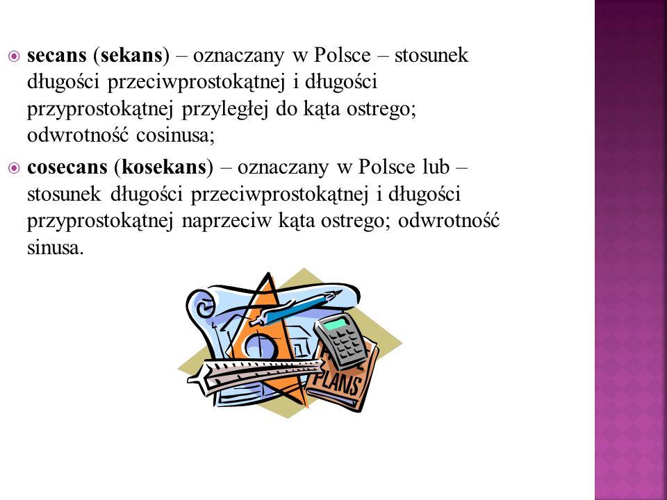 secans (sekans) – oznaczany w Polsce – stosunek długości przeciwprostokątnej i długości przyprostokątnej przyległej do kąta ostrego; odwrotność cosinusa;