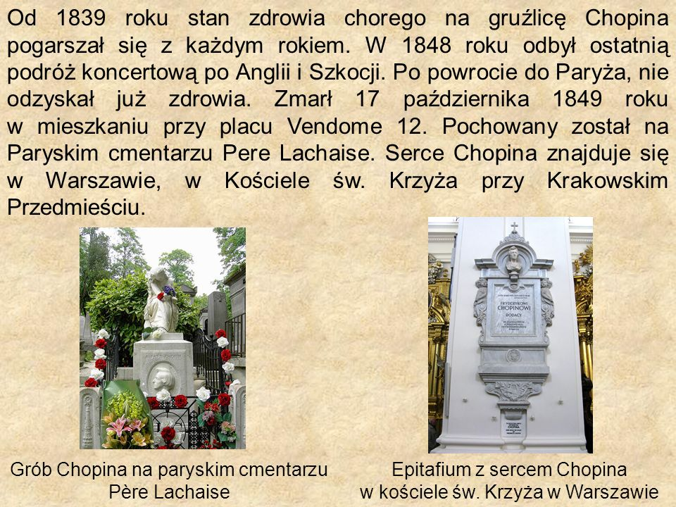 Od 1839 roku stan zdrowia chorego na gruźlicę Chopina pogarszał się z każdym rokiem. W 1848 roku odbył ostatnią podróż koncertową po Anglii i Szkocji. Po powrocie do Paryża, nie odzyskał już zdrowia. Zmarł 17 października 1849 roku w mieszkaniu przy placu Vendome 12. Pochowany został na Paryskim cmentarzu Pere Lachaise. Serce Chopina znajduje się w Warszawie, w Kościele św. Krzyża przy Krakowskim Przedmieściu.