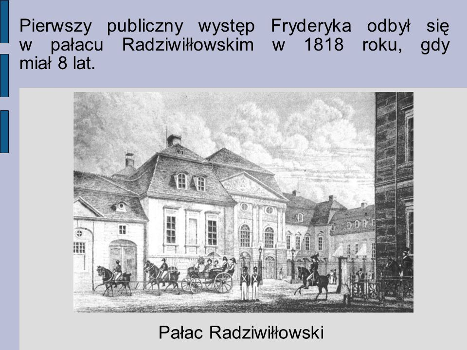 Pierwszy publiczny występ Fryderyka odbył się w pałacu Radziwiłłowskim w 1818 roku, gdy miał 8 lat.