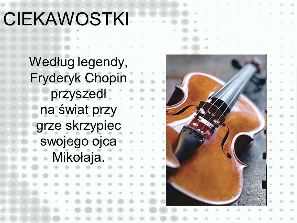 CIEKAWOSTKI Według legendy, Fryderyk Chopin przyszedł na świat przy grze skrzypiec swojego ojca Mikołaja.