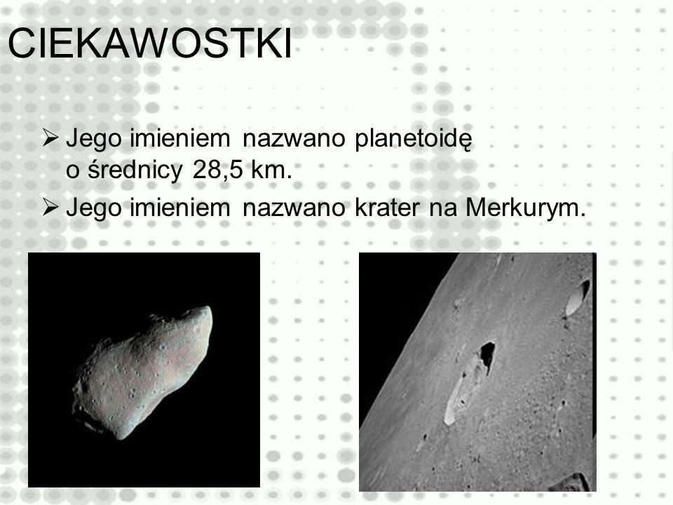 CIEKAWOSTKI Jego imieniem nazwano planetoidę o średnicy 28,5 km.