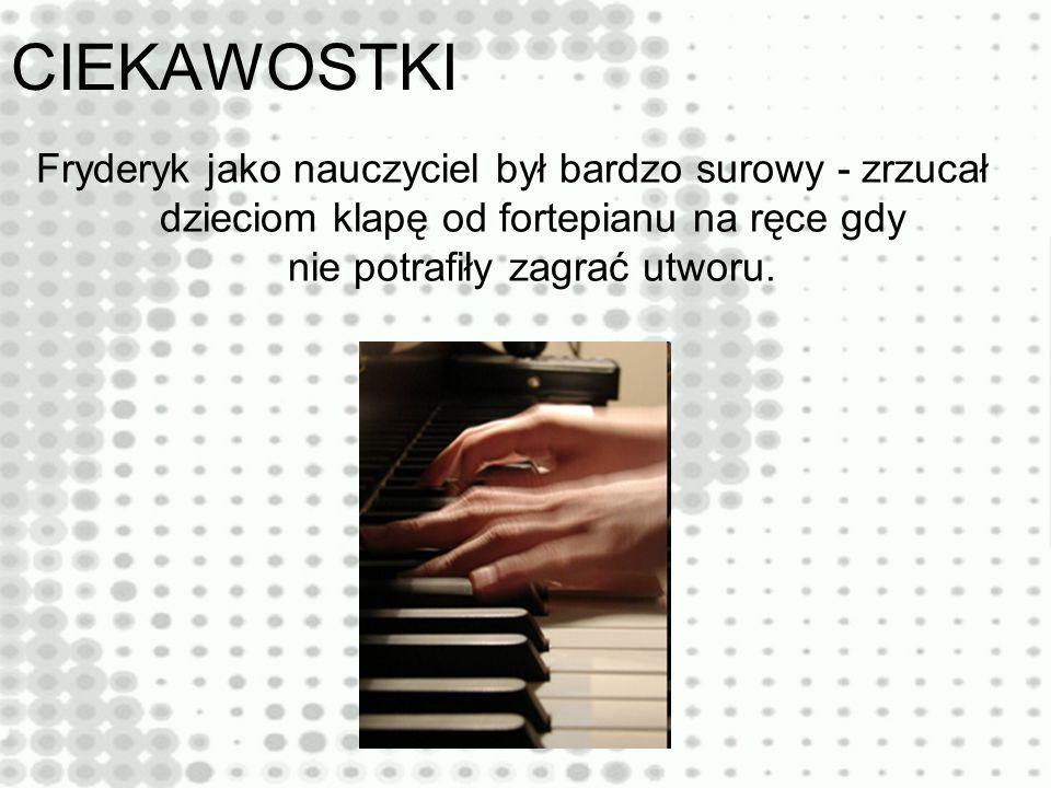 CIEKAWOSTKI Fryderyk jako nauczyciel był bardzo surowy - zrzucał dzieciom klapę od fortepianu na ręce gdy nie potrafiły zagrać utworu.