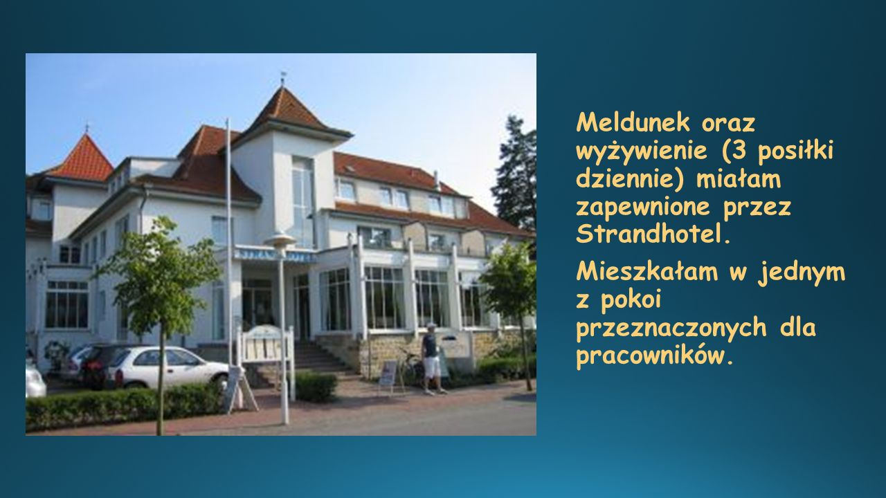 Meldunek oraz wyżywienie (3 posiłki dziennie) miałam zapewnione przez Strandhotel.