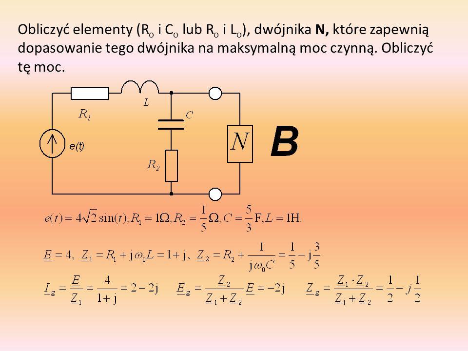 Obliczyć elementy (Ro i Co lub Ro i Lo), dwójnika N, które zapewnią dopasowanie tego dwójnika na maksymalną moc czynną.