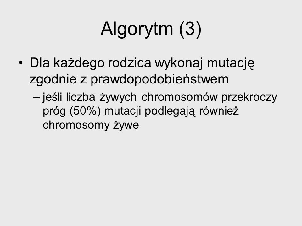 Algorytm (3)Dla każdego rodzica wykonaj mutację zgodnie z prawdopodobieństwem.
