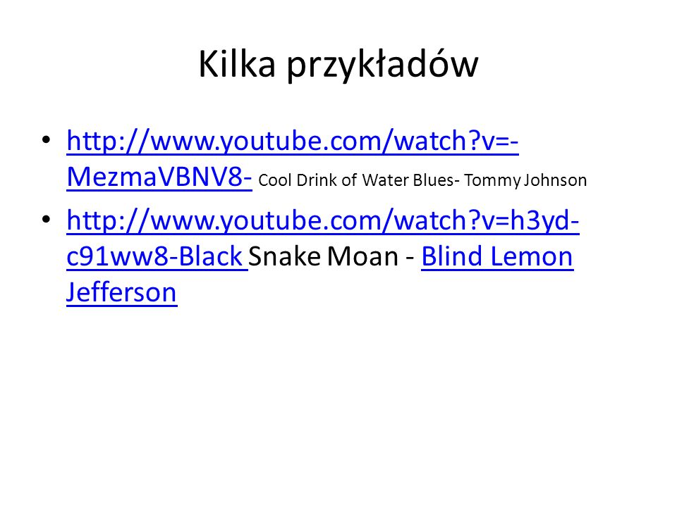 Kilka przykładów http://www.youtube.com/watch v=-MezmaVBNV8- Cool Drink of Water Blues- Tommy Johnson.