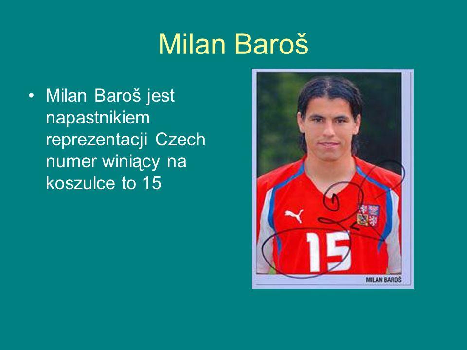 Milan Baroš Milan Baroš jest napastnikiem reprezentacji Czech numer winiący na koszulce to 15