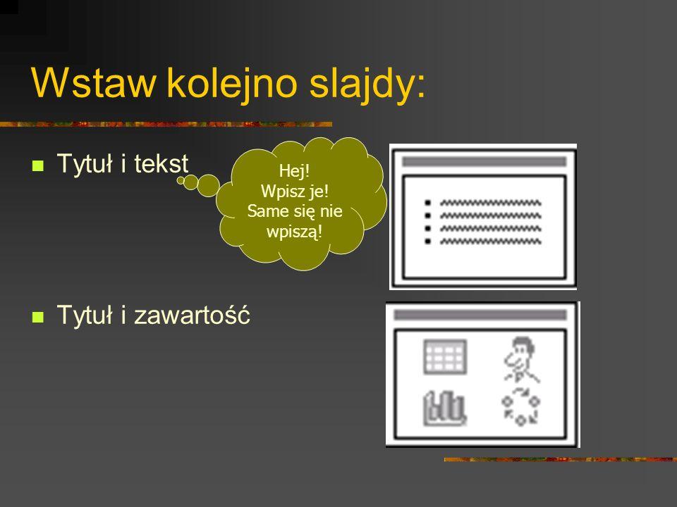Wstaw kolejno slajdy: Tytuł i tekst Tytuł i zawartość Hej! Wpisz je!