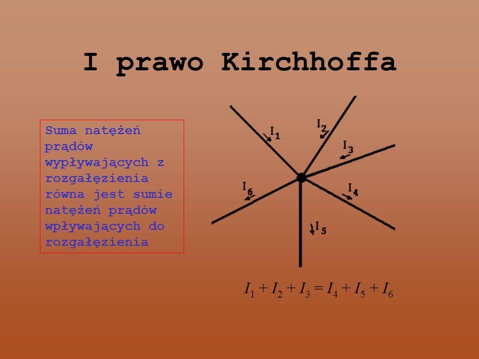 I prawo Kirchhoffa I1 + I2 + I3 = I4 + I5 + I6