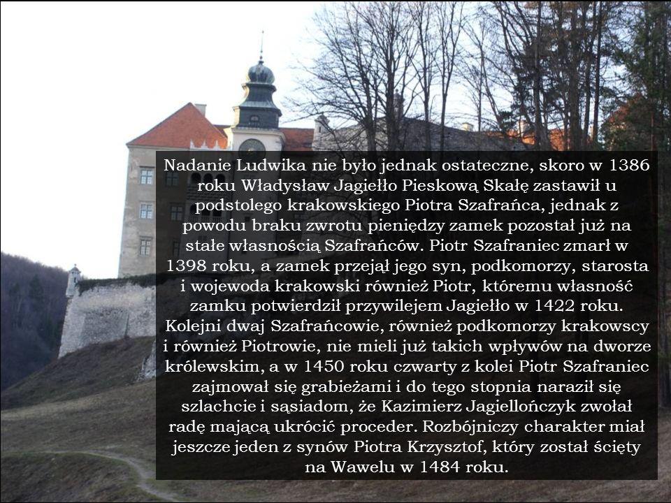 Nadanie Ludwika nie było jednak ostateczne, skoro w 1386 roku Władysław Jagiełło Pieskową Skałę zastawił u podstolego krakowskiego Piotra Szafrańca, jednak z powodu braku zwrotu pieniędzy zamek pozostał już na stałe własnością Szafrańców.