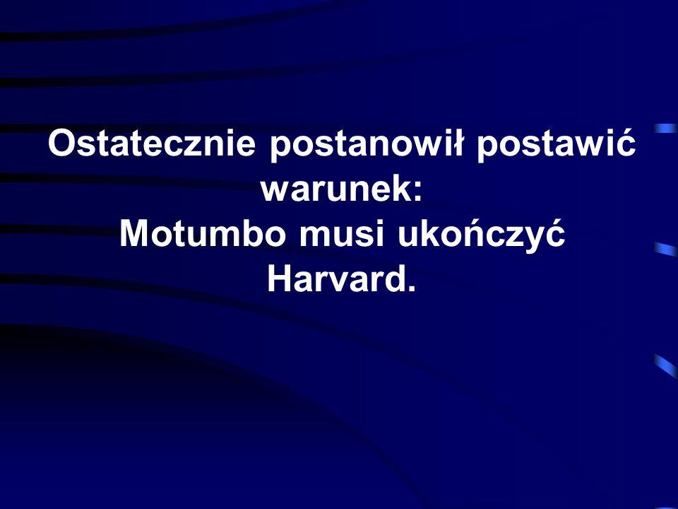 Ostatecznie postanowił postawić warunek: Motumbo musi ukończyć Harvard.