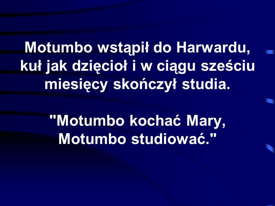 Motumbo wstąpił do Harwardu, kuł jak dzięcioł i w ciągu sześciu miesięcy skończył studia.